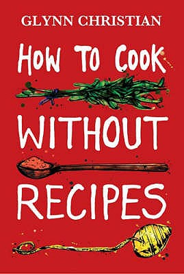 How to Cook Without Recipes: A cookbook, in every sense, with taste - Christian, Glynn
