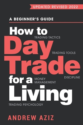 How to Day Trade for a Living: A Beginner's Guide to Trading Tools and Tactics, Money Management, Discipline and Trading Psychology - Aziz, Andrew