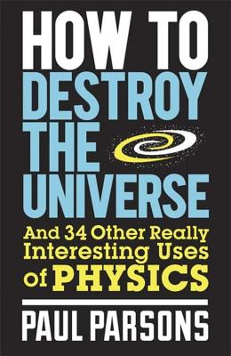 How to Destroy the Universe: And 34 other really interesting uses of physics - Parsons, Paul, Dr.