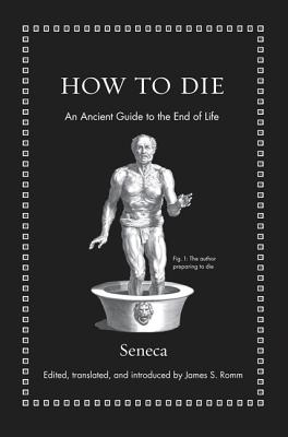 How to Die: An Ancient Guide to the End of Life - Seneca, and Romm, James S (Introduction by)