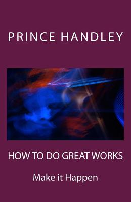 How to Do Great Works: Make It Happen - Handley, Prince