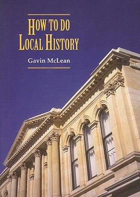 How to Do Local History: Research * Write * Publish: A Guide for Historians and Clients - McLean, Gavin
