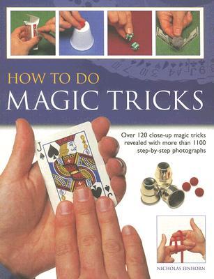 How to Do Magic Tricks: Over 120 Close-Up Magic Tricks Revealed with More Than 1100 Step-By-Step Photographs - Einhor, Nicholas