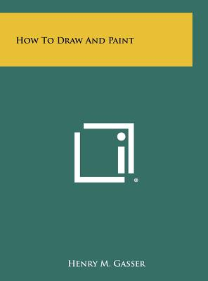 How to Draw and Paint - Gasser, Henry M