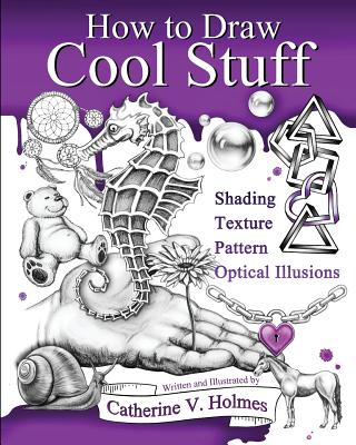 How to Draw Cool Stuff: Basic, Shading, Textures and Optical Illusions - Holmes, Catherine V