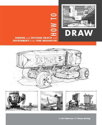 How to Draw: Drawing and Sketching Objects and Environments from Your Imagination - Robertson, Scott, and Bertling, Thomas