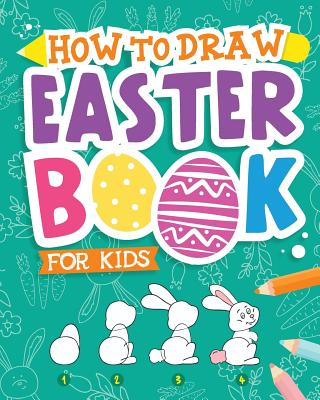 How to Draw - Easter Book for Kids: A Creative Step-By-Step How to Draw Easter Activity for Boys and Girls Ages 5, 6, 7, 8, 9, 10, 11, and 12 Years Old - A Kids Arts and Crafts Book for Drawing, Coloring, and Doodling - Peanut Prodigy
