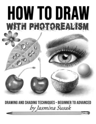 How to Draw with Photorealism: Drawing and Shading Techniques - Beginner to Advanced - Susak, Jasmina