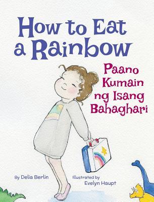 How to Eat a Rainbow / Paano Kumain Ng Isang Bahaghari: Babl Children's Books in Tagalog and English - Berlin, Delia