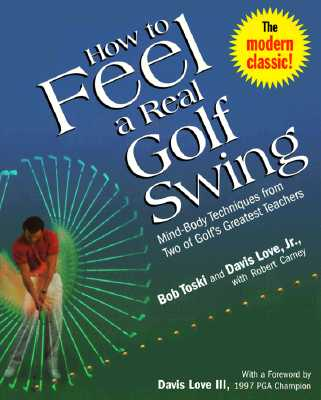 How to Feel a Real Golf Swing: Mind-Body Techniques from Two of Golf's Greatest Teachers - Toski, Bob, and Love, Davis, and Carney, Robert