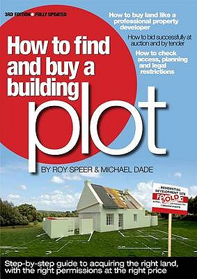 How to Find and Buy a Building Plot: A Step-by-Step Guide to Acquiring the Right Land, with the Right Permissions, at the Right Price - Speer, Roy, and Dade, Michael