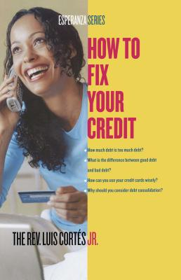 How to Fix Your Credit - Cortes, Luis, Rev.