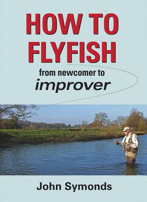 How to Flyfish: From newcomer to improver - Symonds, John