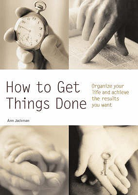 How to Get Things Done: Organize Your Life and Achieve the Results You Want - Jackman, Ann
