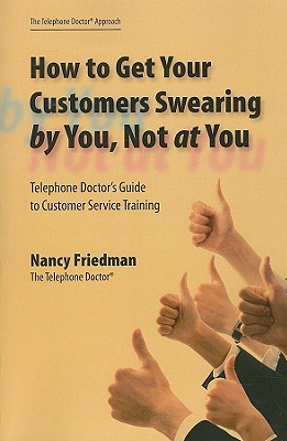 How to Get Your Customers Swearing by You, Not at You: Telephone Doctor's Guide to Customer Service Training - Friedman, Nancy