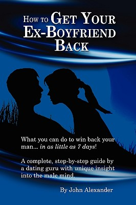 How to Get Your Ex-Boyfriend Back - Alexander, John, MD