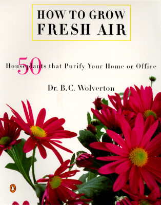 How to Grow Fresh Air: 50 House Plants That Purify Your Home or Office - Wolverton, B C