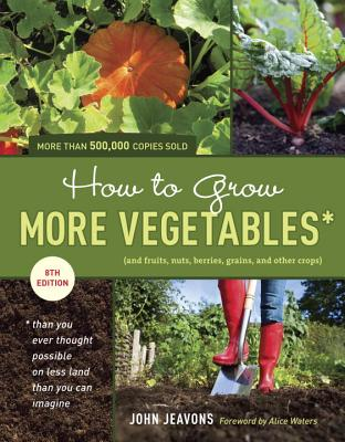 How to Grow More Vegetables: And Fruits, Nuts, Berries, Grains, and Other Crops Than You Ever Thought Possible on Less Land Than You Can Imagine - Jeavons, John