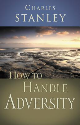 How to Handle Adversity - Stanley, Charles F, and Thomas Nelson Publishers