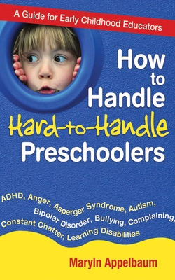 How to Handle Hard-To-Handle Preschoolers: A Guide for Early Childhood Educators - Appelbaum, Maryln