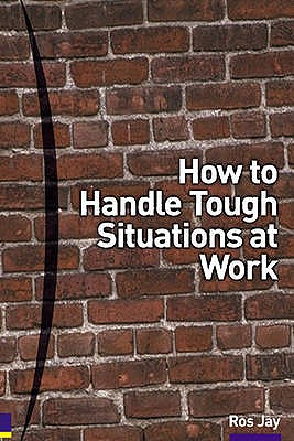 How to Handle Tough Situations at Work: A manager's guide to over 100 testing situations - Jay, Ros