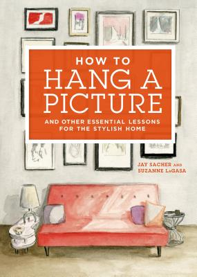 How to Hang a Picture: And Other Essential Lessons for the Stylish Home - Sacher, Jay, and LaGasa, Suzanne