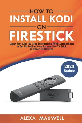 How to Install Kodi on Firestick: Super Easy Step-By-Step Instructions (With Screenshots) to Set Up Kodi on Your Amazon Fire TV Stick in Under 10 Minutes - Maxwell, Alexa