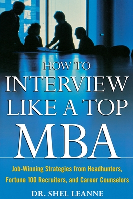 How to Interview Like a Top MBA: Job-Winning Strategies from Headhunters, Fortune 100 Recruiters, and Career Counselors - Leanne, Shel