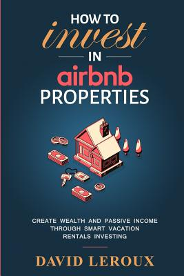 How To Invest in Airbnb Properties: Create Wealth and Passive Income Through Smart Vacation Rentals Investing - LeRoux, David