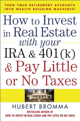 How to Invest in Real Estate with Your IRA and 401(k) and Pay Litle or No Taxes: Turn Your Retirement Accounts Into Wealth-Building Machines! - Bromma, Hubert