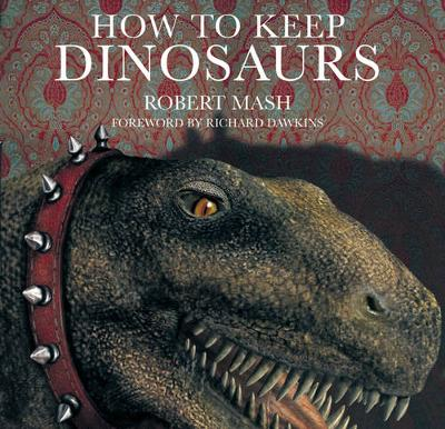 How to Keep Dinosaurs - Mash, Robert, M.A., B.SC., and Dawkins, Richard (Foreword by)