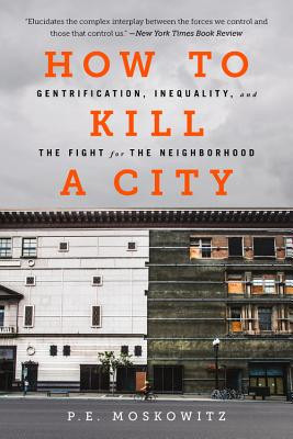 How to Kill a City: Gentrification, Inequality, and the Fight for the Neighborhood - Moskowitz, P E