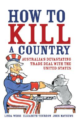 How to Kill a Country: Australia's Devastating Trade Deal with the United States - Weiss, Linda, and Thurbon, Elizabeth, and Mathews, John