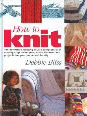 How to Knit: The Definitive Knitting Course Complete with Step-By-Step Techniques, Stitch Library, and Projects for Your Home and Family - Bliss, Debbie
