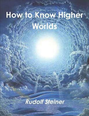 How to Know Higher Worlds - Steiner, Rudolf, Dr.