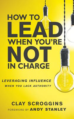 How to Lead When You're Not in Charge: Leveraging Influence When You Lack Authority - Scroggins, Clay (Read by), and Stanley, Andy (Foreword by)