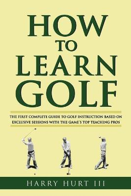 How to Learn Golf: Getting the Most Out of Golf Instruction - Hurt III, Harry, and Hurt, Harry, III