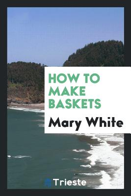 How to Make Baskets - White, Mary
