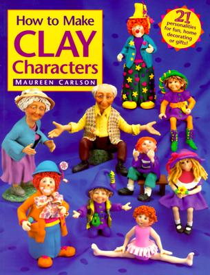 How to Make Clay Characters - Carlson, Maureen