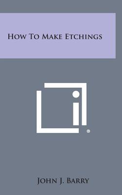 How to Make Etchings - Barry, John J
