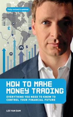 How to Make Money Trading: Everything you need to know to control your financial future - Dam, Lex Van