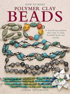How to Make Polymer Clay Beads: 35 Step-by-Step Projects Show How to Make Beautiful Beads and Jewellery - Peterson, Linda