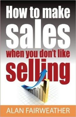 How To Make Sales When You Don't Like Selling - Fairweather, Alan