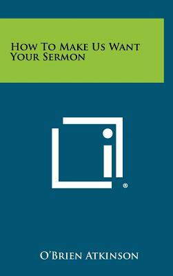 How to Make Us Want Your Sermon - Atkinson, O'Brien
