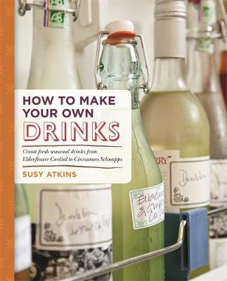 How to Make Your Own Drinks: Make Cider, Wine, Liqueur and Cordial at home - Atkins, Susy