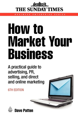 How to Market Your Business: A Practical Guide to Advertising, PR, Selling, and Direct and Online Marketing - Patten, Dave