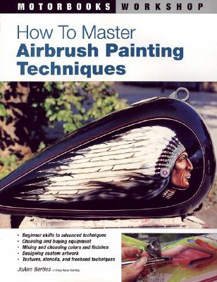 How to Master Airbrush Painting Techniques - Bortles, Joann