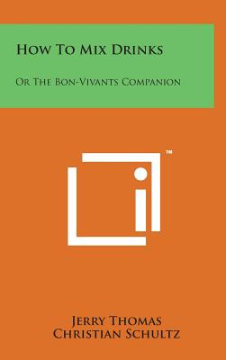 How to Mix Drinks: Or the Bon-Vivants Companion - Thomas, Jerry, Dr., and Schultz, Christian