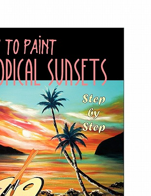 How to Paint Tropical Sunsets: Step by Step - De Gorna, Gina