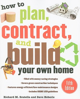 How to Plan, Contract, and Build Your Own Home - Scutella, Richard M, and Heberle, Dave
